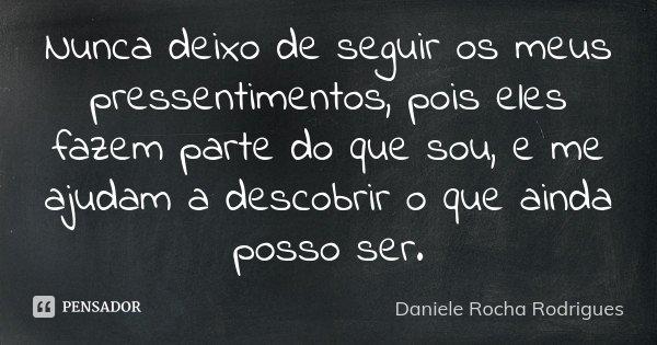 Nunca deixo de seguir os meus pressentimentos, pois eles fazem parte do que sou, e me ajudam a descobrir o que ainda posso ser.... Frase de Daniele Rocha Rodrigues.