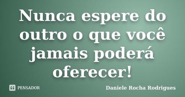 Nunca espere do outro o que você jamais poderá oferecer!... Frase de Daniele Rocha Rodrigues.