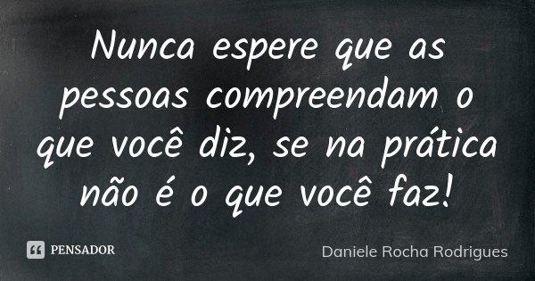 Nunca espere que as pessoas compreendam o que você diz, se na prática não é o que você faz!... Frase de Daniele Rocha Rodrigues.