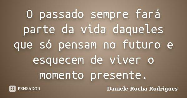 O passado sempre fará parte da vida daqueles que só pensam no futuro e esquecem de viver o momento presente.... Frase de Daniele Rocha Rodrigues.