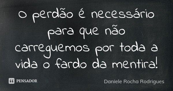 O perdão é necessário para que não carreguemos por toda a vida o fardo da mentira!... Frase de Daniele Rocha Rodrigues.