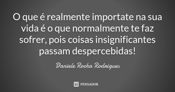 O que é realmente importate na sua vida é o que normalmente te faz sofrer, pois coisas insignificantes passam despercebidas!... Frase de Daniele Rocha Rodrigues.