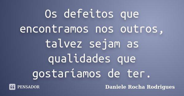Os defeitos que encontramos nos outros, talvez sejam as qualidades que gostaríamos de ter.... Frase de Daniele Rocha Rodrigues.