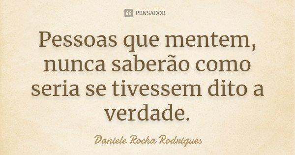 Pessoas que mentem, nunca saberão como seria se tivessem dito a verdade.... Frase de Daniele Rocha Rodrigues.