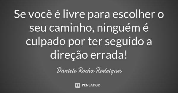 Se você é livre para escolher o seu caminho, ninguém é culpado por ter seguido a direção errada!... Frase de Daniele Rocha Rodrigues.