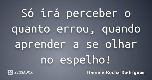Só irá perceber o quanto errou, quando aprender a se olhar no espelho!... Frase de Daniele Rocha Rodrigues.