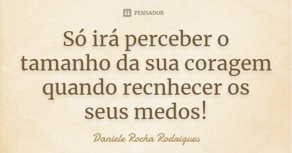 Só irá perceber o tamanho da sua coragem quando recnhecer os seus medos!... Frase de Daniele Rocha Rodrigues.
