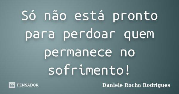 Só não está pronto para perdoar quem permanece no sofrimento!... Frase de Daniele Rocha Rodrigues.