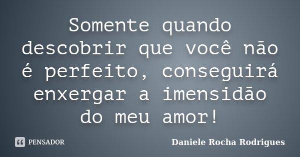 Somente quando descobrir que você não é perfeito, conseguirá enxergar a imensidão do meu amor!... Frase de Daniele Rocha Rodrigues.