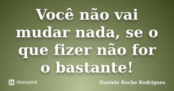 Você não vai mudar nada, se o que fizer não for o bastante!... Frase de Daniele Rocha Rodrigues.