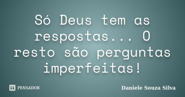 Só Deus tem as respostas... O resto são perguntas imperfeitas!... Frase de Daniele Souza Silva.