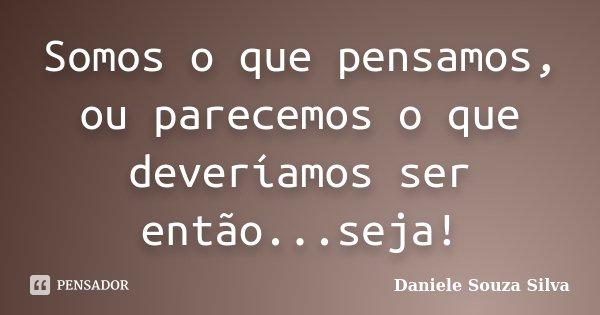 Somos o que pensamos, ou parecemos o que deveríamos ser então...seja!... Frase de Daniele Souza Silva.
