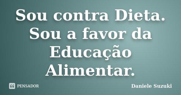 Sou contra Dieta. Sou a favor da Educação Alimentar.... Frase de Daniele Suzuki.