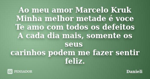 Ao meu amor Marcelo Kruk Minha melhor metade é voce Te amo com todos os defeitos A cada dia mais, somente os seus carinhos podem me fazer sentir feliz.... Frase de danieli.