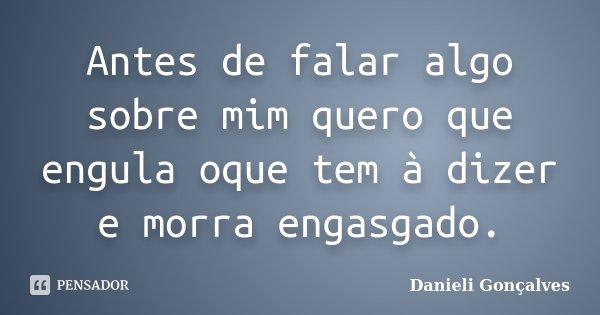 Antes de falar algo sobre mim quero que engula oque tem à dizer e morra engasgado.... Frase de Danieli Gonçalves.