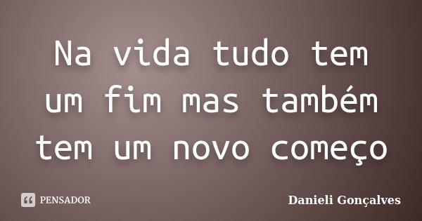 Na vida tudo tem um fim mas também tem um novo começo... Frase de Danieli Gonçalves.