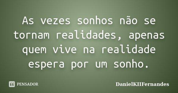 As vezes sonhos não se tornam realidades, apenas quem vive na realidade espera por um sonho.... Frase de DanielKIIFernandes.