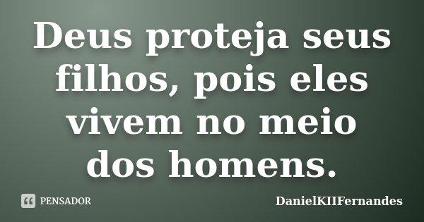 Deus proteja seus filhos, pois eles vivem no meio dos homens.... Frase de DanielKIIFernandes.