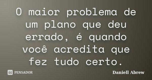 O maior problema de um plano que deu errado, é quando você acredita que fez tudo certo.... Frase de Daniell Abrew.