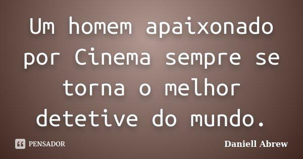 Um homem apaixonado por Cinema sempre se torna o melhor detetive do mundo.... Frase de Daniell Abrew.