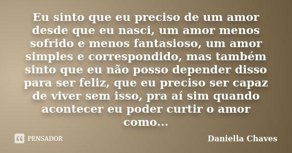 Eu sinto que eu preciso de um amor desde que eu nasci, um amor menos sofrido e menos fantasioso, um amor simples e correspondido, mas também sinto que eu não po... Frase de Daniella Chaves.