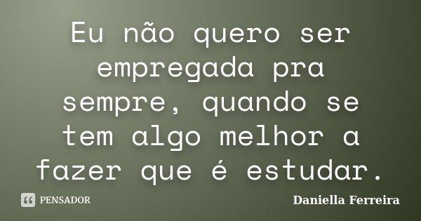 Eu não quero ser empregada pra sempre, quando se tem algo melhor a fazer que é estudar.... Frase de Daniella Ferreira.