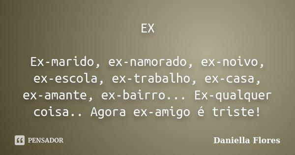EX Ex-marido, ex-namorado, ex-noivo, ex-escola, ex-trabalho, ex-casa, ex-amante, ex-bairro... Ex-qualquer coisa.. Agora ex-amigo é triste!... Frase de Daniella Flores.