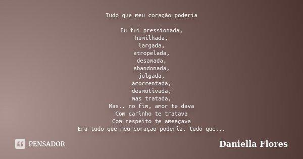 Tudo que meu coração poderia Eu fui pressionada, humilhada, largada, atropelada, desamada, abandonada, julgada, acorrentada, desmotivada, mas tratada, Mas.. no ... Frase de Daniella Flores.
