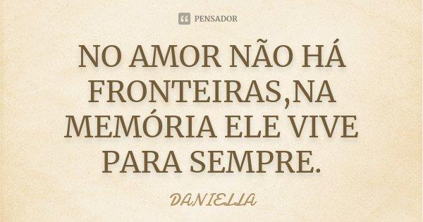 NO AMOR NÃO HÁ FRONTEIRAS,NA MEMÓRIA ELE VIVE PARA SEMPRE.... Frase de DANIELLA.