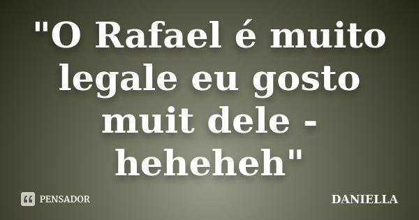 """""""O Rafael é muito legale eu gosto muit dele - heheheh""""... Frase de Daniella."""