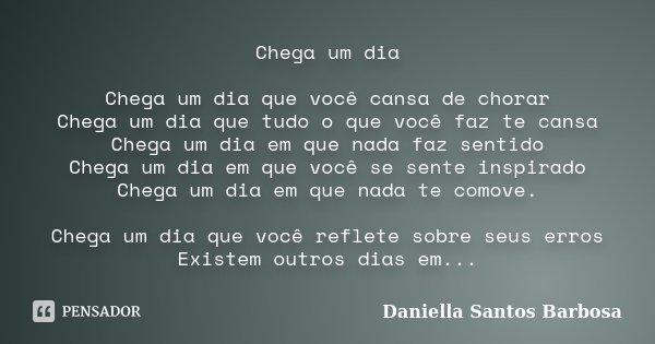 Chega um dia Chega um dia que você cansa de chorar Chega um dia que tudo o que você faz te cansa Chega um dia em que nada faz sentido Chega um dia em que você s... Frase de Daniella Santos Barbosa.