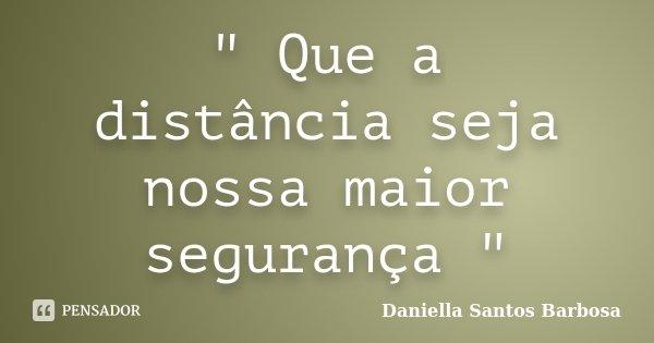 """"""" Que a distância seja nossa maior segurança """"... Frase de Daniella Santos Barbosa."""