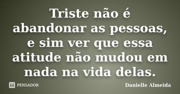 Triste não é abandonar as pessoas, e sim ver que essa atitude não mudou em nada na vida delas.... Frase de Danielle Almeida.