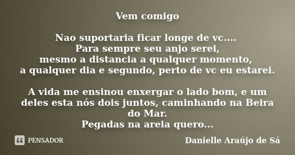 Vem comigo Nao suportaria ficar longe de vc.... Para sempre seu anjo serei, mesmo a distancia a qualquer momento, a qualquer dia e segundo, perto de vc eu estar... Frase de Danielle Araújo de Sá.