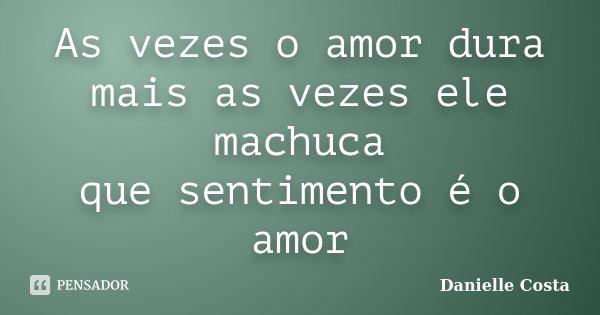 As vezes o amor dura mais as vezes ele machuca que sentimento é o amor... Frase de Danielle Costa.