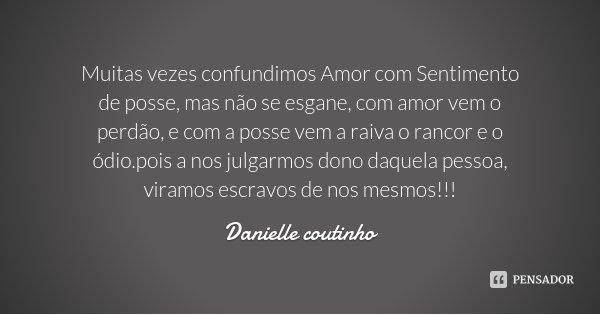 Muitas vezes confundimos Amor com Sentimento de posse, mas não se esgane, com amor vem o perdão, e com a posse vem a raiva o rancor e o ódio.pois a nos julgarmo... Frase de Danielle Coutinho.