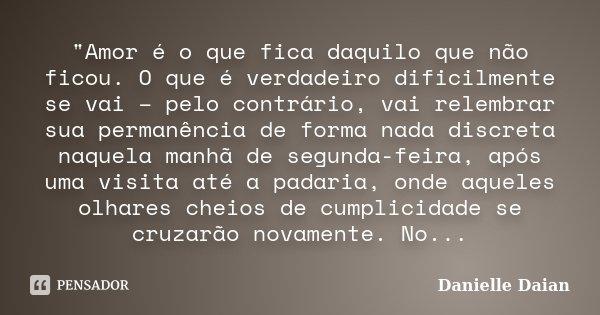 """""""Amor é o que fica daquilo que não ficou. O que é verdadeiro dificilmente se vai – pelo contrário, vai relembrar sua permanência de forma nada discreta naq... Frase de Danielle Daian."""