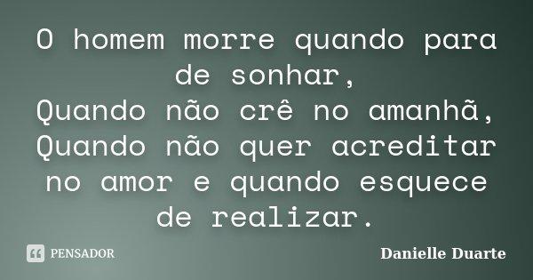 O homem morre quando para de sonhar, Quando não crê no amanhã, Quando não quer acreditar no amor e quando esquece de realizar.... Frase de Danielle Duarte.