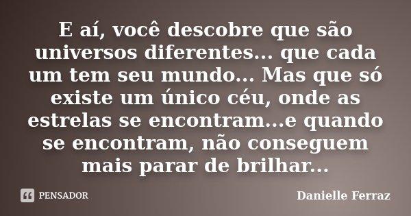 E aí, você descobre que são universos diferentes... que cada um tem seu mundo... Mas que só existe um único céu, onde as estrelas se encontram...e quando se enc... Frase de Danielle Ferraz.