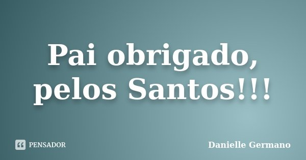 Pai obrigado, pelos Santos!!!... Frase de Danielle Germano.