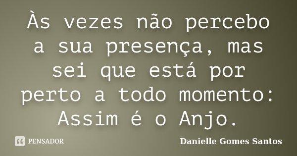 Às vezes não percebo a sua presença, mas sei que está por perto a todo momento: Assim é o Anjo.... Frase de Danielle Gomes Santos.