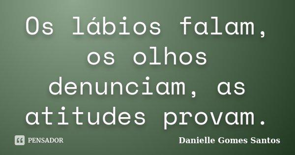 Os lábios falam, os olhos denunciam, as atitudes provam.... Frase de Danielle Gomes Santos.