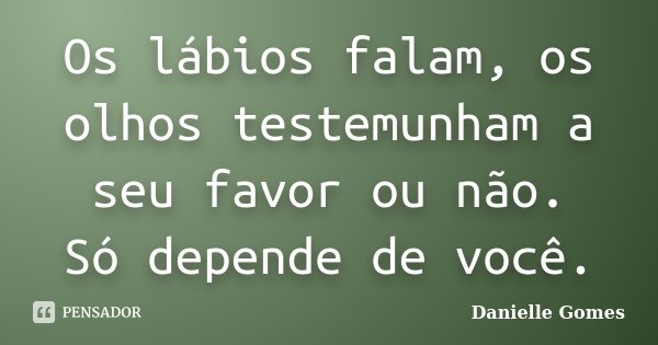 Os lábios falam, os olhos testemunham a seu favor ou não. Só depende de você.... Frase de Danielle Gomes.