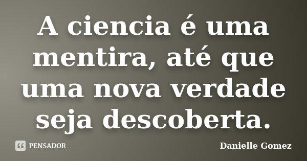 A ciencia é uma mentira, até que uma nova verdade seja descoberta.... Frase de Danielle Gomez.