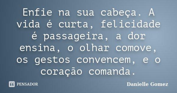 Enfie na sua cabeça. A vida é curta, felicidade é passageira, a dor ensina, o olhar comove, os gestos convencem, e o coração comanda.... Frase de Danielle Gomez.