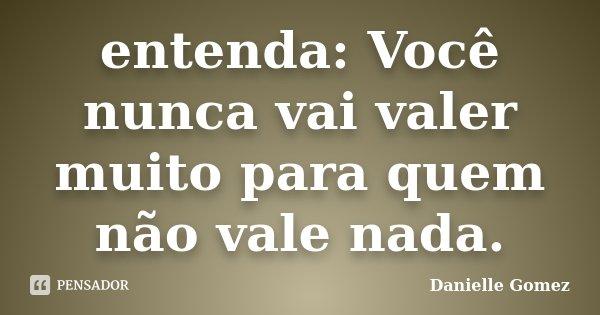 entenda: Você nunca vai valer muito para quem não vale nada.... Frase de Danielle Gomez.