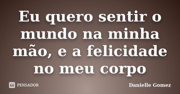Eu quero sentir o mundo na minha mão, e a felicidade no meu corpo... Frase de Danielle Gomez.