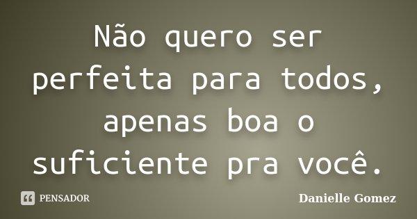 Não quero ser perfeita para todos, apenas boa o suficiente pra você.... Frase de Danielle Gomez.