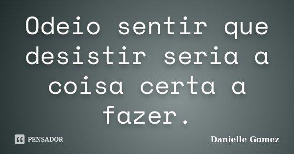Odeio sentir que desistir seria a coisa certa a fazer.... Frase de Danielle Gomez.