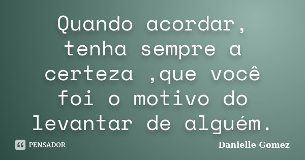 Quando acordar, tenha sempre a certeza ,que você foi o motivo do levantar de alguém.... Frase de Danielle Gomez.